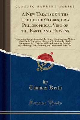 A New Treatise on the Use of the Globes, or a Philosophical View of the Earth and Heavens: Comprehending, an Account of the Figure, Magnitude, and Motion of the Earth; The Natural Changes of Its Surface, by Floods, Earthquakes, &C. Together with the Eleme